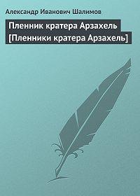 Александр Шалимов - Пленник кратера Арзахель [Пленники кратера Арзахель]