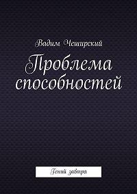 Вадим Юрьевич Чеширский -Проблема способностей. Гений завтра