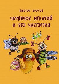 Виктор Кротов -Червячок Игнатий и его чаепития. 20 сказочных историй