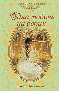 Елена Арсеньева -Одна любовь на двоих