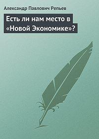 Александр Павлович Репьев -Есть ли нам место в «Новой Экономике»?