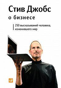 Стив Джобс - Стив Джобс о бизнесе. 250 высказываний человека, изменившего мир