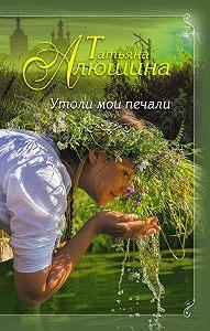 Алюшина Татьяна -Утоли мои печали