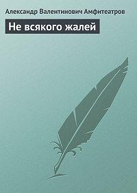 Александр Амфитеатров -Не всякого жалей