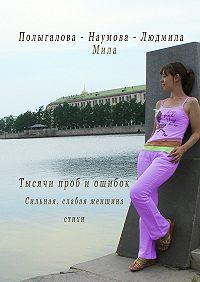 Людмила-Мила Полыгалова-Наумова -Тысячи проб иошибок. Сильная, слабая женщина. Стихи