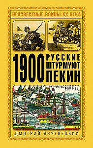 Дмитрий Янчевецкий -1900. Русские штурмуют Пекин