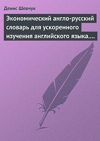 Денис Шевчук -Экономический англо-русский словарь для ускоренного изучения английского языка. Часть 2 (2000 слов)