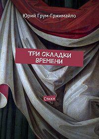 Юрий Грум-Гржимайло -Три складки времени. Стихи