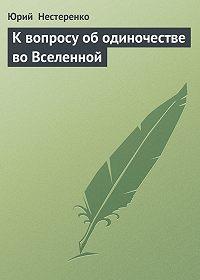 Юрий  Нестеренко - К вопросу об одиночестве во Вселенной