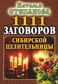 Наталья Ивановна Степанова -1111 заговоров сибирской целительницы