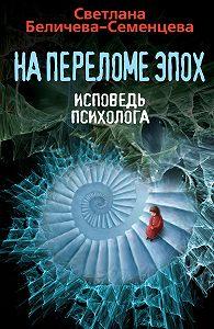Светлана Беличева-Семенцева - На переломе эпох. Исповедь психолога