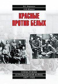 Олег Шинин -Красные против белых. Спецслужбы в Гражданской войне 1917–1922