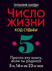 Титания Харди -Число жизни. Код судьбы. Прочти эту книгу, если ты родился 5-го, 14-го или 23-го числа