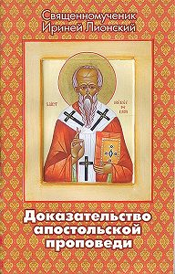 Священномученик Ириней Лионский -Доказательство апостольской проповеди