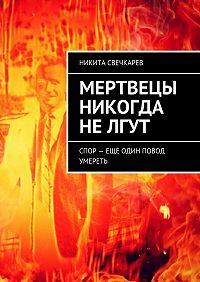 Никита Русланович Свечкарев -Мертвецы никогда нелгут. Спор – еще один повод умереть