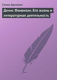 Семен Брилиант -Денис Фонвизин. Его жизнь и литературная деятельность