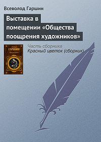 Всеволод Гаршин -Выставка в помещении «Общества поощрения художников»