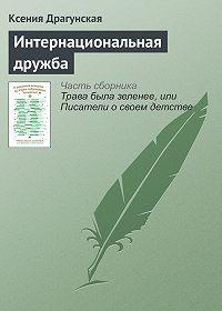 Ксения Драгунская -Интернациональная дружба