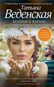 Татьяна Веденская -Впервые в жизни, или Стереотипы взрослой женщины