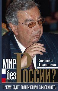 Евгений Примаков -Мир без России? К чему ведет политическая близорукость
