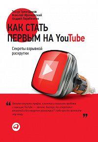 Тимур Тажетдинов -Как стать первым на YouTube. Секреты взрывной раскрутки
