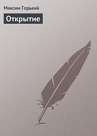 Максим Горький - Открытие