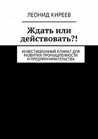 Леонид Киреев - Ждать или действовать?! Инвестиционный климат для развития промышленности ипредпринимательства