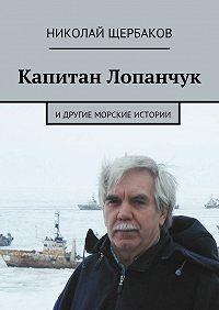 Николай Щербаков -Капитан Лопанчук. Идругие морские истории