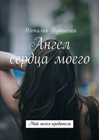 Наталья Путиенко -Ангел сердца моего. Мой ангел-предатель