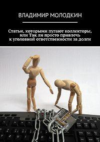 Владимир Молодкин -Статьи, которыми пугают коллекторы, или Такли просто привлечь куголовной ответственности задолги