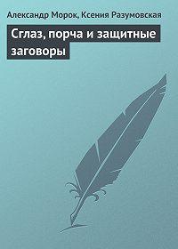 Александр Морок -Сглаз, порча и защитные заговоры