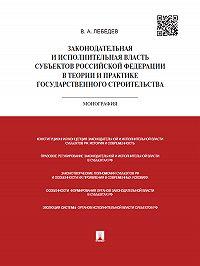 Валериан Лебедев -Законодательная и исполнительная власть субъектов РФ в теории и практике государственного строительства. Монография