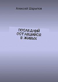 Алексей Шарыпов - Последний оставшийся вживых