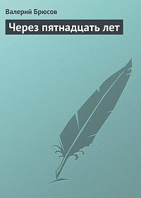 Валерий Брюсов - Через пятнадцать лет