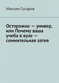 Максим Гусаров -Осторожно – универ, или Почему ваша учеба в вузе – сомнительная затея