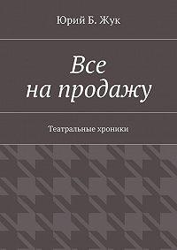 Юрий Жук -Все напродажу. Театральные хроники