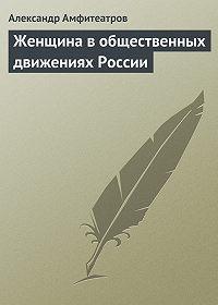 Александр Амфитеатров -Женщина в общественных движениях России