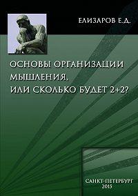 Евгений Елизаров - Основы организации мышления, или Сколько будет 2+2