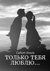 Сабит Алиев -Только тебя люблю…