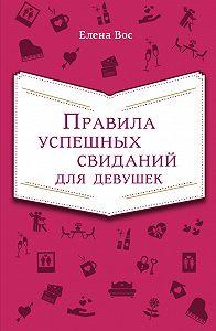 Елена Вос - Правила успешных свиданий для девушек