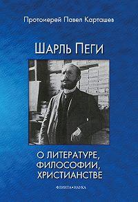 Павел Борисович Карташев -Шарль Пеги о литературе, философии, христианстве