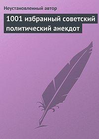 Неустановленный автор -1001 избранный советский политический анекдот