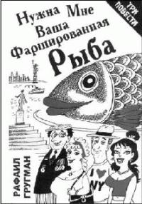 Рафаил Гругман -Нужна мне ваша фаршированная рыба (повести и рассказы)