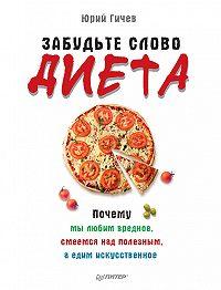 Юрий Гичев -Забудьте слово «диета». Почему мы любим вредное, смеемся над полезным, а едим искусственное