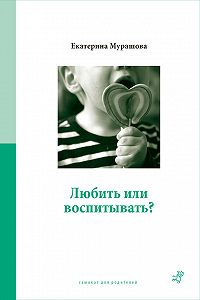 Екатерина Мурашова -Любить или воспитывать?