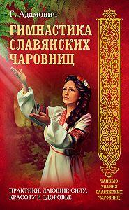 Геннадий Адамович -Гимнастика славянских чаровниц. Практики, дающие силу, красоту и здоровье