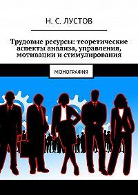 Н. С. Лустов -Трудовые ресурсы: теоретические аспекты анализа, управления, мотивации истимулирования. Монография