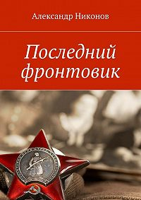 Александр Никонов -Последний фронтовик