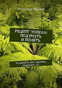 Александр Фролов -Рецепт успеха: подумать ипонять. Ну давайте уже, наконец, подумаем,а?!