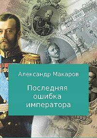 Александр Макаров -Последняя ошибка императора